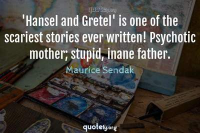 Photo Quote of 'Hansel and Gretel' is one of the scariest stories ever written! Psychotic mother; stupid, inane father.
