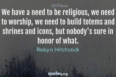 Photo Quote of We have a need to be religious, we need to worship, we need to build totems and shrines and icons, but nobody's sure in honor of what.