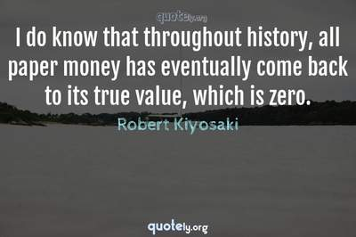 Photo Quote of I do know that throughout history, all paper money has eventually come back to its true value, which is zero.