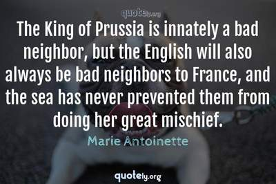Photo Quote of The King of Prussia is innately a bad neighbor, but the English will also always be bad neighbors to France, and the sea has never prevented them from doing her great mischief.