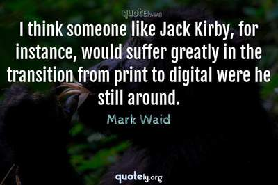 Photo Quote of I think someone like Jack Kirby, for instance, would suffer greatly in the transition from print to digital were he still around.