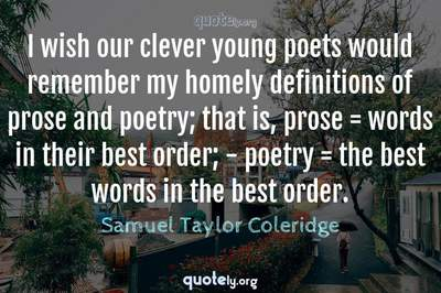 Photo Quote of I wish our clever young poets would remember my homely definitions of prose and poetry; that is, prose = words in their best order; - poetry = the best words in the best order.