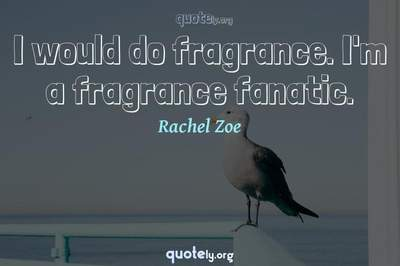 Photo Quote of I would do fragrance. I'm a fragrance fanatic.