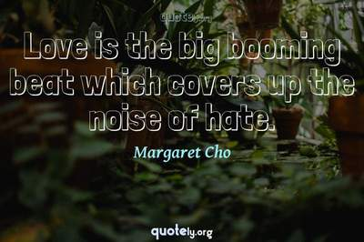 Photo Quote of Love is the big booming beat which covers up the noise of hate.