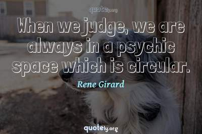 Photo Quote of When we judge, we are always in a psychic space which is circular.