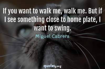Photo Quote of If you want to walk me, walk me. But if I see something close to home plate, I want to swing.