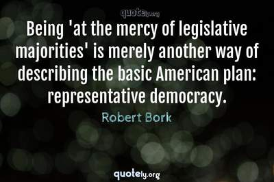 Photo Quote of Being 'at the mercy of legislative majorities' is merely another way of describing the basic American plan: representative democracy.