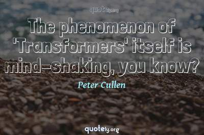 Photo Quote of The phenomenon of 'Transformers' itself is mind-shaking, you know?