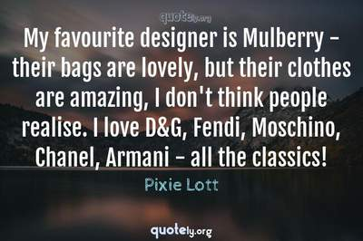 Photo Quote of My favourite designer is Mulberry - their bags are lovely, but their clothes are amazing, I don't think people realise. I love D&G, Fendi, Moschino, Chanel, Armani - all the classics!