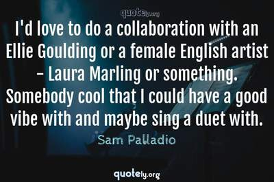 Photo Quote of I'd love to do a collaboration with an Ellie Goulding or a female English artist - Laura Marling or something. Somebody cool that I could have a good vibe with and maybe sing a duet with.