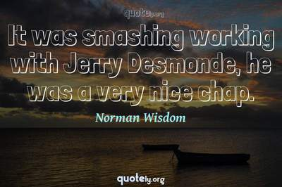 Photo Quote of It was smashing working with Jerry Desmonde, he was a very nice chap.
