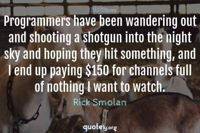 Photo Quote of Programmers have been wandering out and shooting a shotgun into the night sky and hoping they hit something, and I end up paying $150 for channels full of nothing I want to watch.