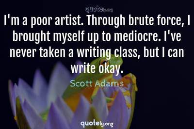 Photo Quote of I'm a poor artist. Through brute force, I brought myself up to mediocre. I've never taken a writing class, but I can write okay.