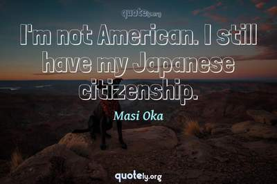 Photo Quote of I'm not American. I still have my Japanese citizenship.