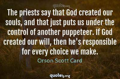 Photo Quote of The priests say that God created our souls, and that just puts us under the control of another puppeteer. If God created our will, then he's responsible for every choice we make.