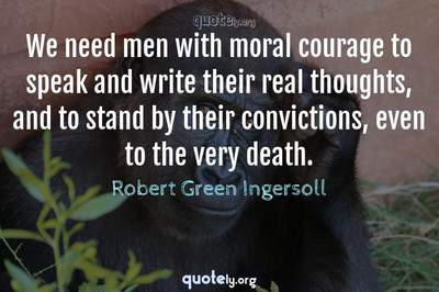 Photo Quote of We need men with moral courage to speak and write their real thoughts, and to stand by their convictions, even to the very death.