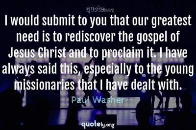 Photo Quote of I would submit to you that our greatest need is to rediscover the gospel of Jesus Christ and to proclaim it. I have always said this, especially to the young missionaries that I have dealt with.