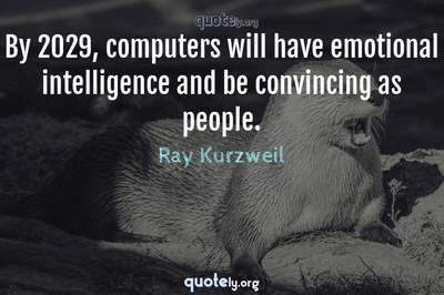 Photo Quote of By 2029, computers will have emotional intelligence and be convincing as people.