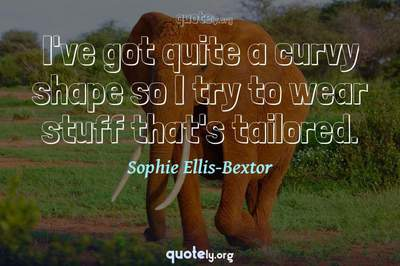 Photo Quote of I've got quite a curvy shape so I try to wear stuff that's tailored.