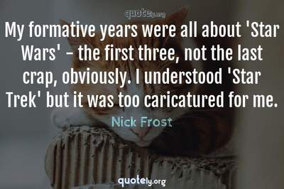 Photo Quote of My formative years were all about 'Star Wars' - the first three, not the last crap, obviously. I understood 'Star Trek' but it was too caricatured for me.