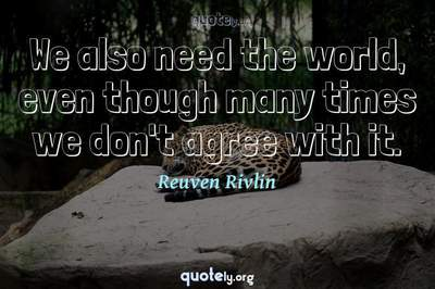 Photo Quote of We also need the world, even though many times we don't agree with it.