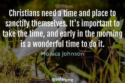 Photo Quote of Christians need a time and place to sanctify themselves. It's important to take the time, and early in the morning is a wonderful time to do it.