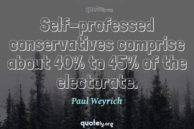 Photo Quote of Self-professed conservatives comprise about 40% to 45% of the electorate.