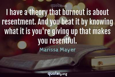 Photo Quote of I have a theory that burnout is about resentment. And you beat it by knowing what it is you're giving up that makes you resentful.