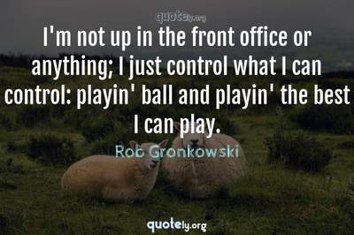 Photo Quote of I'm not up in the front office or anything; I just control what I can control: playin' ball and playin' the best I can play.