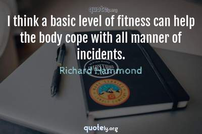 Photo Quote of I think a basic level of fitness can help the body cope with all manner of incidents.