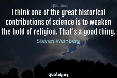 Photo Quote of I think one of the great historical contributions of science is to weaken the hold of religion. That's a good thing.