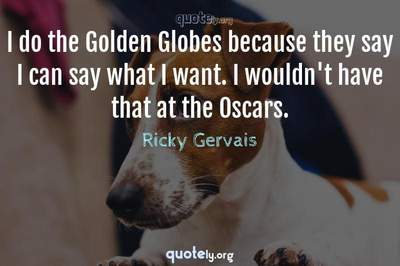 Photo Quote of I do the Golden Globes because they say I can say what I want. I wouldn't have that at the Oscars.