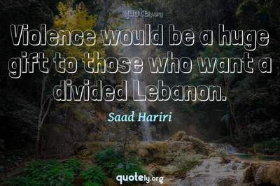 Photo Quote of Violence would be a huge gift to those who want a divided Lebanon.