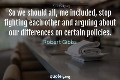 Photo Quote of So we should all, me included, stop fighting each other and arguing about our differences on certain policies.