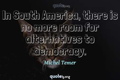 Photo Quote of In South America, there is no more room for alternatives to democracy.