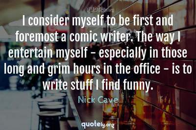 Photo Quote of I consider myself to be first and foremost a comic writer. The way I entertain myself - especially in those long and grim hours in the office - is to write stuff I find funny.