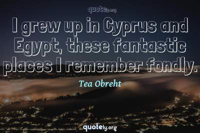 Photo Quote of I grew up in Cyprus and Egypt, these fantastic places I remember fondly.