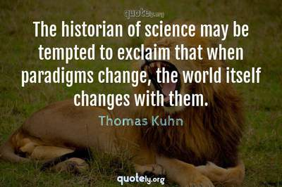Photo Quote of The historian of science may be tempted to exclaim that when paradigms change, the world itself changes with them.