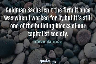 Photo Quote of Goldman Sachs isn't the firm it once was when I worked for it, but it's still one of the building blocks of our capitalist society.