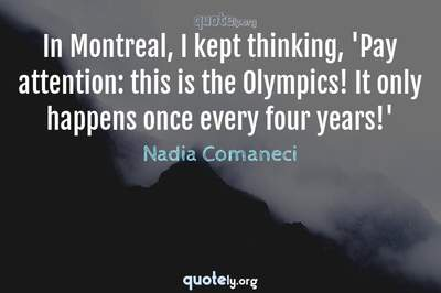 Photo Quote of In Montreal, I kept thinking, 'Pay attention: this is the Olympics! It only happens once every four years!'