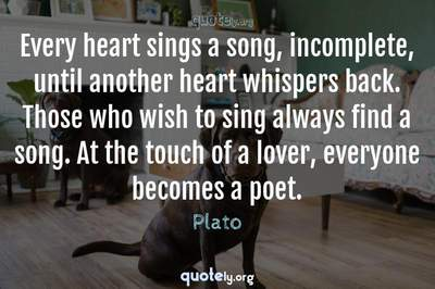 Photo Quote of Every heart sings a song, incomplete, until another heart whispers back. Those who wish to sing always find a song. At the touch of a lover, everyone becomes a poet.