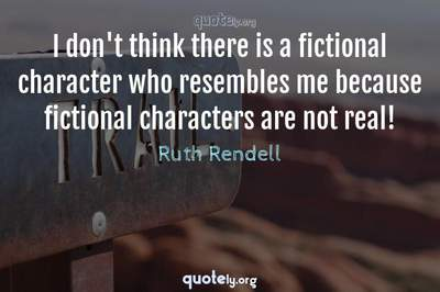 Photo Quote of I don't think there is a fictional character who resembles me because fictional characters are not real!