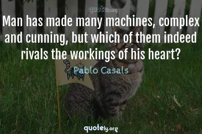 Photo Quote of Man has made many machines, complex and cunning, but which of them indeed rivals the workings of his heart?