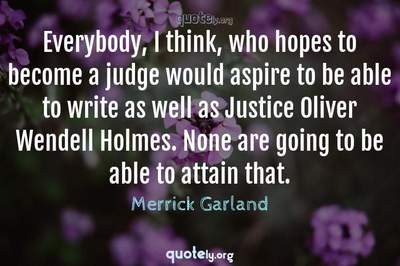 Photo Quote of Everybody, I think, who hopes to become a judge would aspire to be able to write as well as Justice Oliver Wendell Holmes. None are going to be able to attain that.