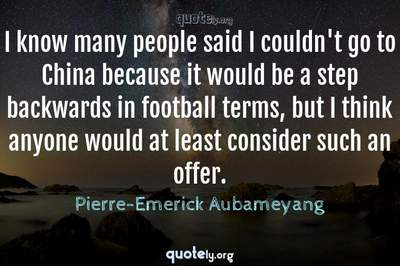 Photo Quote of I know many people said I couldn't go to China because it would be a step backwards in football terms, but I think anyone would at least consider such an offer.