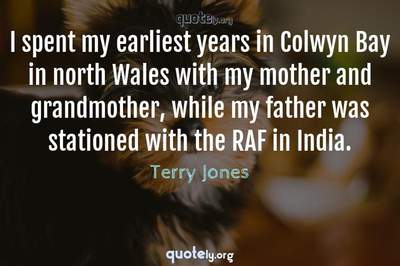 Photo Quote of I spent my earliest years in Colwyn Bay in north Wales with my mother and grandmother, while my father was stationed with the RAF in India.