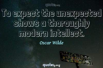 Photo Quote of To expect the unexpected shows a thoroughly modern intellect.