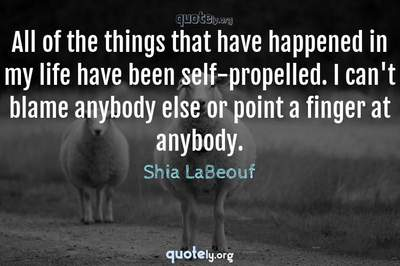 Photo Quote of All of the things that have happened in my life have been self-propelled. I can't blame anybody else or point a finger at anybody.