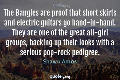 Photo Quote of The Bangles are proof that short skirts and electric guitars go hand-in-hand. They are one of the great all-girl groups, backing up their looks with a serious pop-rock pedigree.
