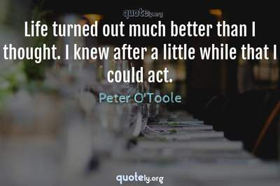 Photo Quote of Life turned out much better than I thought. I knew after a little while that I could act.